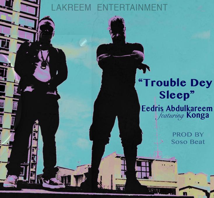 New Music + Video: Eedris Abdulkareem feat. Konga – Trouble Dey Sleep