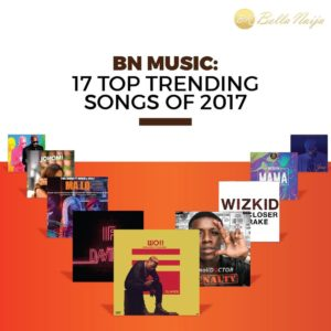 BN Music: 17 Top Trending songs of 2017 🎶